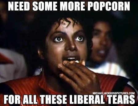 Need some more popcorn for all these liberal tears