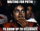Waiting for Putin to show up and celebrate
